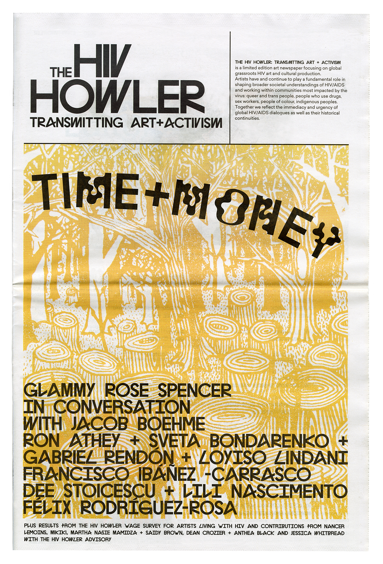 The front page of the artist newspaper The HIV Howler: Transmitting Art and Activism shows the HIV Howler in large black block letters, and the issue title TIME+MONEY, hovering over a yellow monotone image of a drawing of a forest, by artist Glammy Rose Spencer. Contributors names are listed on the bottom half page of the cover in a black typeface: Glammy Rose Spencer in conversation with Jacob Boehme, Ron Athey, Sveta Bondarenko, Gabriel Rendon, Loyiso Lindani, Francisco Ibanez-Carrasco, Dee Stoicescu, Lili Nascimento and Felix Rodriguez-Rosa, Plus results from the HIV Howler wage survey for Artists Living with HIV, and contributions from Nancer Lemoins, Mikiki, Martha Nasie Mamidza and Saidy Brown, Dean Croizer, and Anthea Black and Jessica Whitbread with the HIV Howler Advisory.