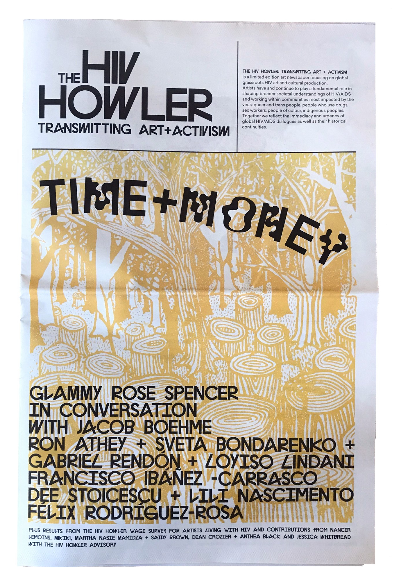 """The front page of the artist newspaper """"The HIV Howler: Transmitting Art and Activism"""" with the title """"TIME+MONEY"""" and a yellow monotone image of a drawing of a forest, by Glammy Rose Spencer. Contributors names are listed on the bottom half page of the cover: Glammy Rose Spencer in conversation with Jacob Boehme, Ron Athey, Sveta Bondarenko, Gabriel Rendon, Loyiso Lindani, Francisco Ibanez-Carrasco, Dee Stoicescu, Lili Nascimento and Felix Rodriguez-Rosa, Plus results from the HIV Howler wage survey for Artists Living with HIV, and contributions from Nancer Lemoins, Mikiki, Martha Nasie Mamidza and Saidy Brown, Dean Croizer, and Anthea Black and Jessica Whitbread with the HIV Howler Advisory."""